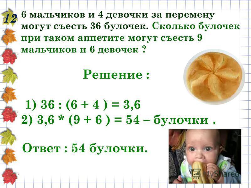 12 6 мальчиков и 4 девочки за перемену могут съесть 36 булочек. Сколько булочек при таком аппетите могут съесть 9 мальчиков и 6 девочек ? Решение : 1) 36 : (6 + 4 ) = 3,6 2) 3,6 * (9 + 6 ) = 54 – булочки. Ответ : 54 булочки.