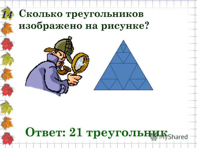 14 Сколько треугольников изображено на рисунке? Ответ: 21 треугольник