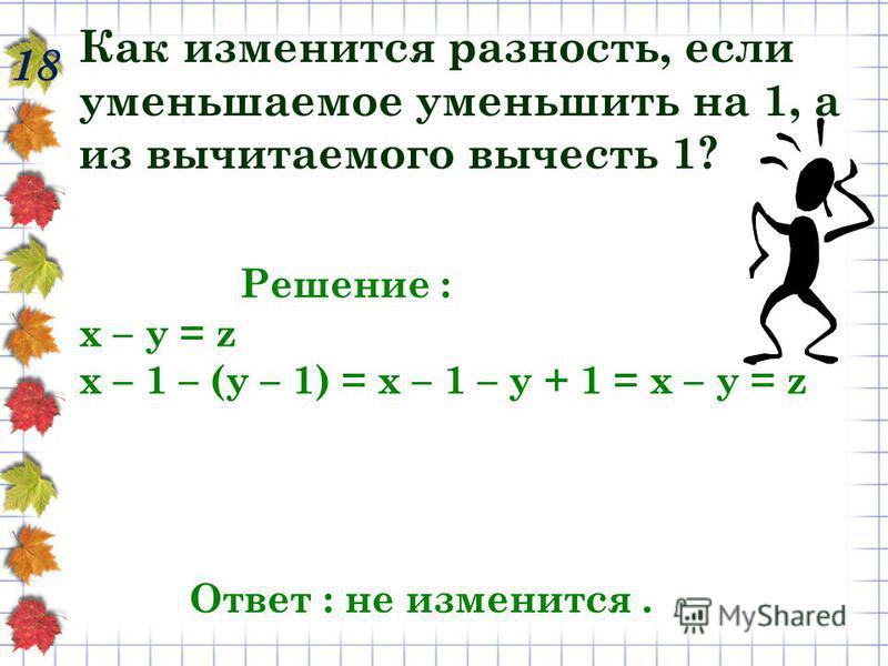 Как изменится разность, если уменьшаемое уменьшить на 1, а из вычитаемого вычесть 1? 18 Решение : х – у = z х – 1 – (у – 1) = х – 1 – у + 1 = х – у = z Ответ : не изменится.