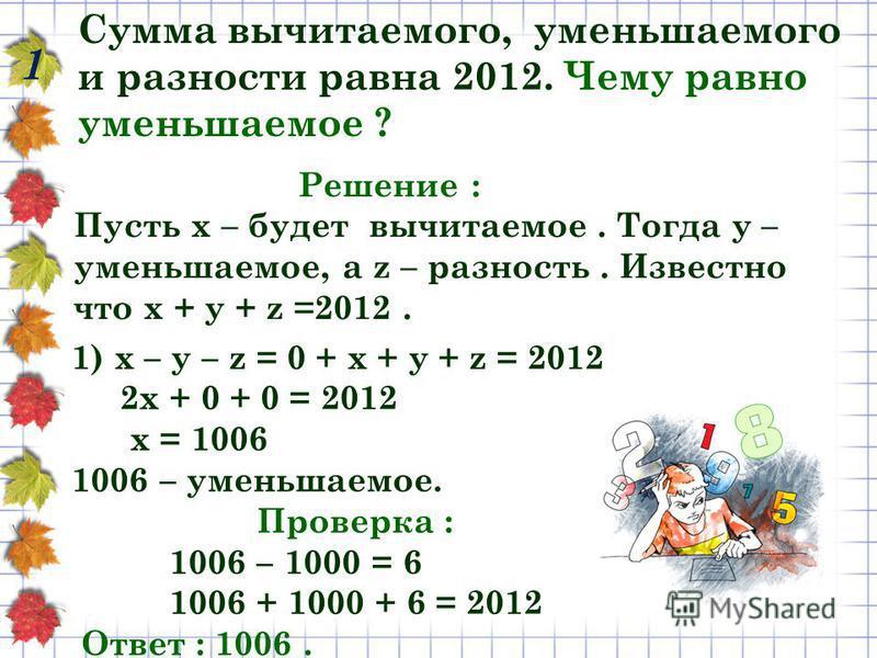Сумма вычитаемого, уменьшаемого и разности равна 2012. Чему равно уменьшаемое ? 1 Решение : Пусть х – будет вычитаемое. Тогда y – уменьшаемое, а z – разность. Известно что х + у + z =2012. 1) х – у – z = 0 + х + у + z = 2012 2 х + 0 + 0 = 2012 х = 10