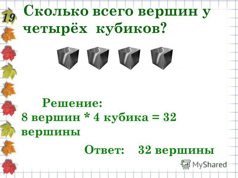 Сколько всего вершин у четырёх кубиков? 19 Решение: 8 вершин * 4 кубика = 32 вершины Ответ: 32 вершины