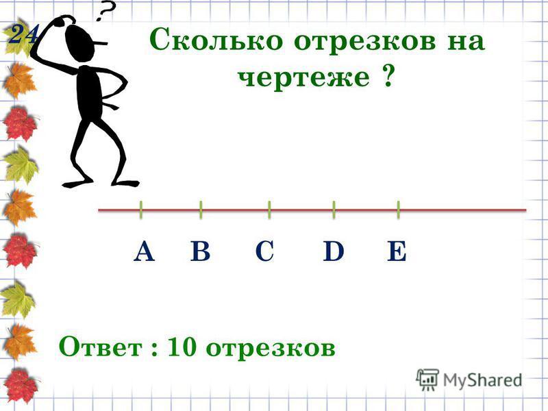 24 Сколько отрезков на чертеже ? Ответ : 10 отрезков АВСDЕ