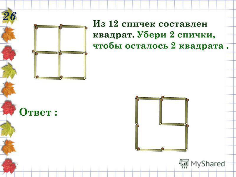 26 Из 12 спичек составлен квадрат. Убери 2 спички, чтобы осталось 2 квадрата. Ответ :