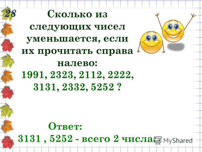 28 Сколько из следующих чисел уменьшается, если их прочитать справа налево: 1991, 2323, 2112, 2222, 3131, 2332, 5252 ? Ответ: 3131, 5252 - всего 2 числа.