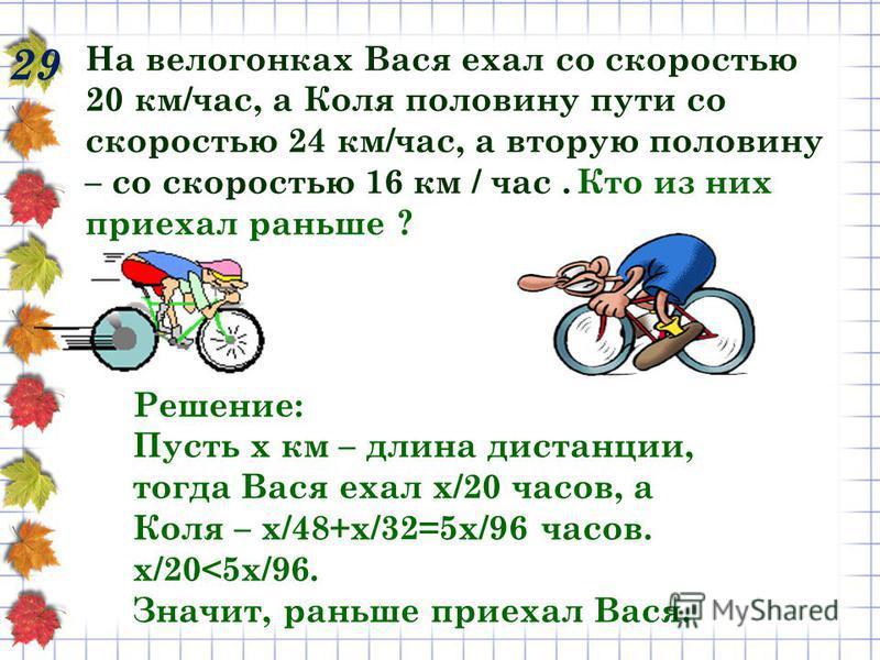 29 На велогонках Вася ехал со скоростью 20 км/час, а Коля половину пути со скоростью 24 км/час, а вторую половину – со скоростью 16 км / час. Кто из них приехал раньше ? Решение: Пусть х км – длина дистанции, тогда Вася ехал х/20 часов, а Коля – х/48