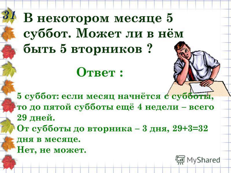 31 В некотором месяце 5 суббот. Может ли в нём быть 5 вторников ? Ответ : 5 суббот: если месяц начнётся с субботы, то до пятой субботы ещё 4 недели – всего 29 дней. От субботы до вторника – 3 дня, 29+3=32 дня в месяце. Нет, не может.