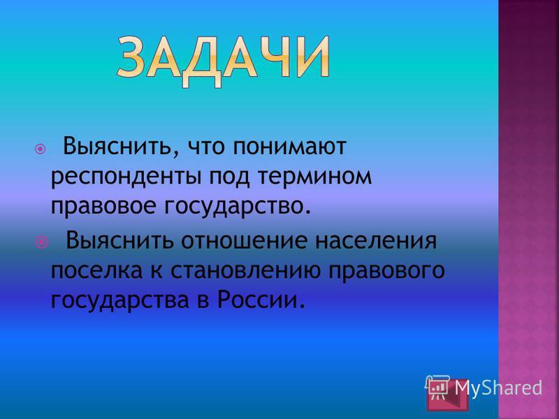 Выяснить, что понимают респонденты под термином правовое государство. Выяснить отношение населения поселка к становлению правового государства в России.