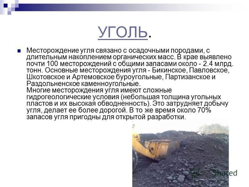 УГОЛЬУГОЛЬ. Месторождение угля связано с осадочными породами, с длительным накоплением органических масс. В крае выявлено почти 100 месторождений с общими запасами около - 2.4 млрд. тонн. Основные месторождения угля - Бикинское, Павловское, Шкотовско
