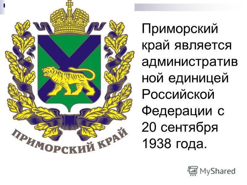 Приморский край является административной единицей Российской Федерации с 20 сентября 1938 года.