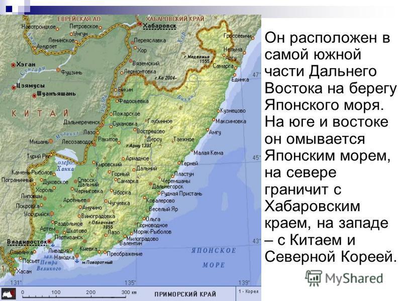 Он расположен в самой южной части Дальнего Востока на берегу Японского моря. На юге и востоке он омывается Японским морем, на севере граничит с Хабаровским краем, на западе – с Китаем и Северной Кореей.