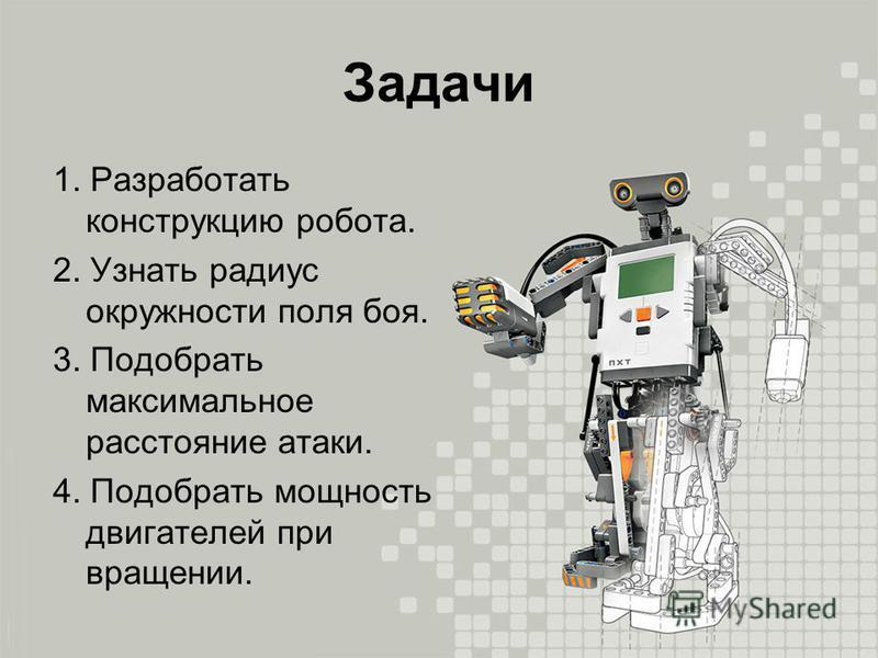 Задачи 1. Разработать конструкцию робота. 2. Узнать радиус окружности поля боя. 3. Подобрать максимальное расстояние атаки. 4. Подобрать мощность двигателей при вращении.