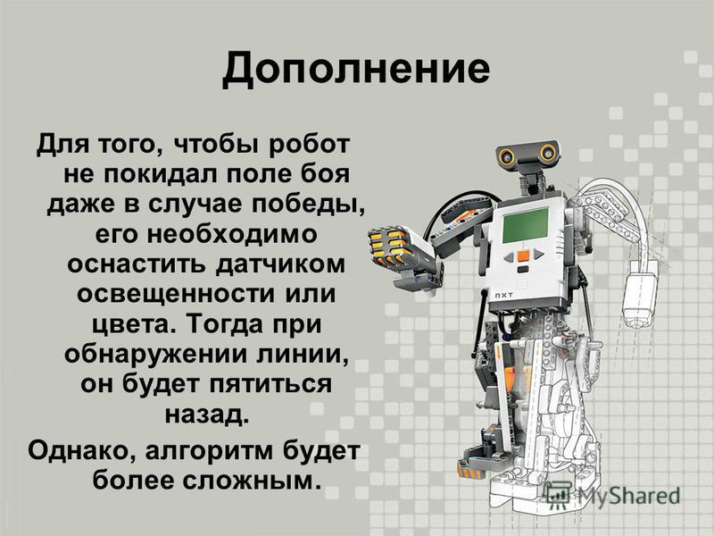 Дополнение Для того, чтобы робот не покидал поле боя даже в случае победы, его необходимо оснастить датчиком освещенности или цвета. Тогда при обнаружении линии, он будет пятиться назад. Однако, алгоритм будет более сложным.