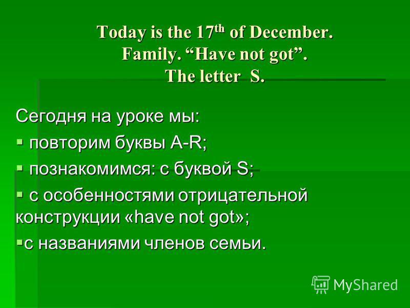 Today is the 17 th of December. Family. Have not got. The letter S. Сегодня на уроке мы: повторим буквы А-R; повторим буквы А-R; познакомимся: с буквой S; познакомимся: с буквой S; с особенностями отрицательной конструкции «have not got»; с особеннос