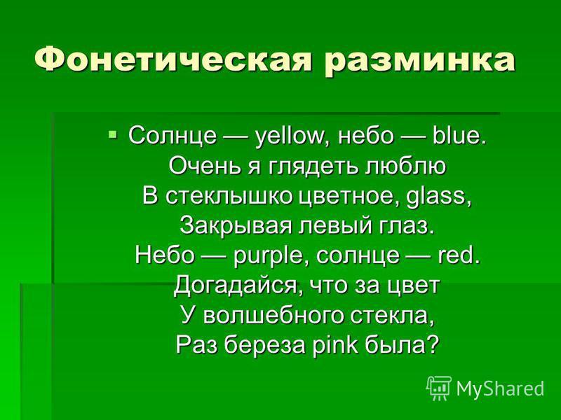 Фонетическая разминка Солнце yellow, небо blue. Очень я глядеть люблю В стеклышко цветное, glass, Закрывая левый глаз. Небо purple, солнце red. Догадайся, что за цвет У волшебного стекла, Раз береза pink была? Солнце yellow, небо blue. Очень я глядет