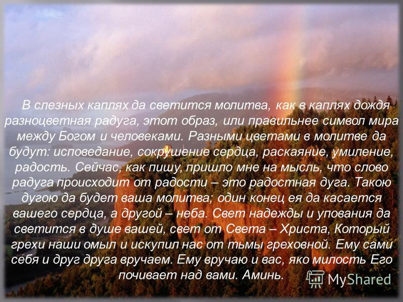 В слезных каплях да светится молитва, как в каплях дождя разноцветная радуга, этот образ, или правильнее символ мира между Богом и человеками. Разными цветами в молитве да будут: исповедание, сокрушение сердца, раскаяние, умиление, радость. Сейчас, к