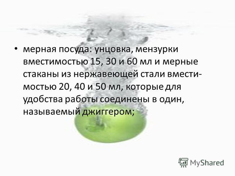 мерная посуда: унцовка, мензурки вместимостью 15, 30 и 60 мл и мерные стаканы из нержавеющей стали вмести мостью 20, 40 и 50 мл, которые для удобства работы соединены в один, называемый джиггером;