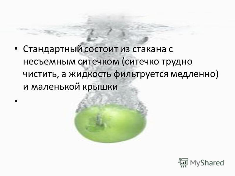 Стандартный состоит из стакана с несъемным ситечком (ситечко трудно чистить, а жидкость фильтруется медленно) и маленькой крышки