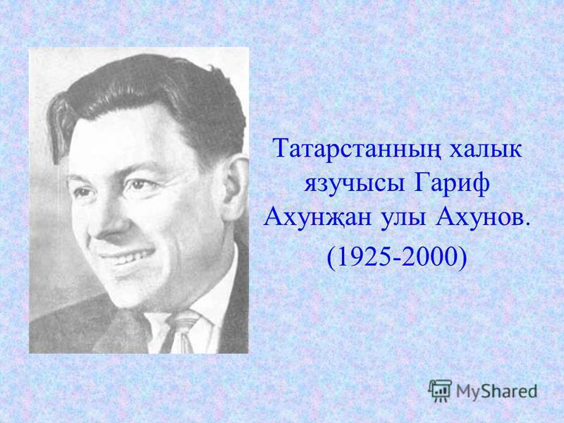 Татарстанның халык язучысы Гариф Ахунҗан улы Ахунов. (1925-2000)