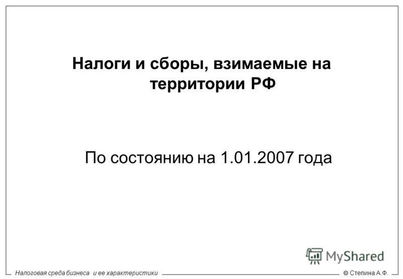 Налоговая среда бизнеса и ее характеристики Степина А.Ф. Налоги и сборы, взимаемые на территории РФ По состоянию на 1.01.2007 года