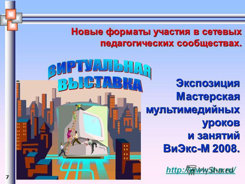 Экспозиция Мастерскаямультимедийныхуроков и занятий Ви Экс-М 2008. http://www.it-n.ru/ 7 Новые форматы участия в сетевых педагогических сообществах.