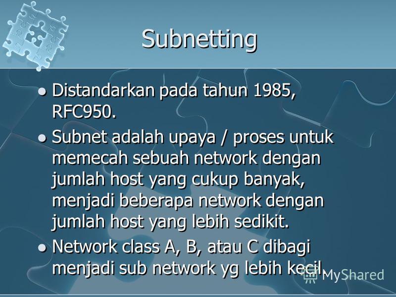 Subnetting Distandarkan pada tahun 1985, RFC950. Subnet adalah upaya / proses untuk memecah sebuah network dengan jumlah host yang cukup banyak, menjadi beberapa network dengan jumlah host yang lebih sedikit. Network class A, B, atau C dibagi menjadi