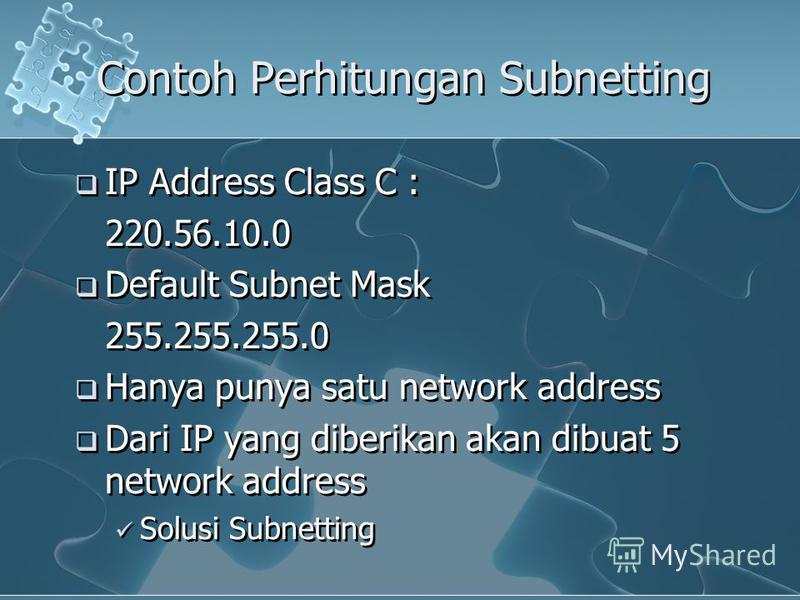 Contoh Perhitungan Subnetting IP Address Class C : 220.56.10.0 Default Subnet Mask 255.255.255.0 Hanya punya satu network address Dari IP yang diberikan akan dibuat 5 network address Solusi Subnetting IP Address Class C : 220.56.10.0 Default Subnet M