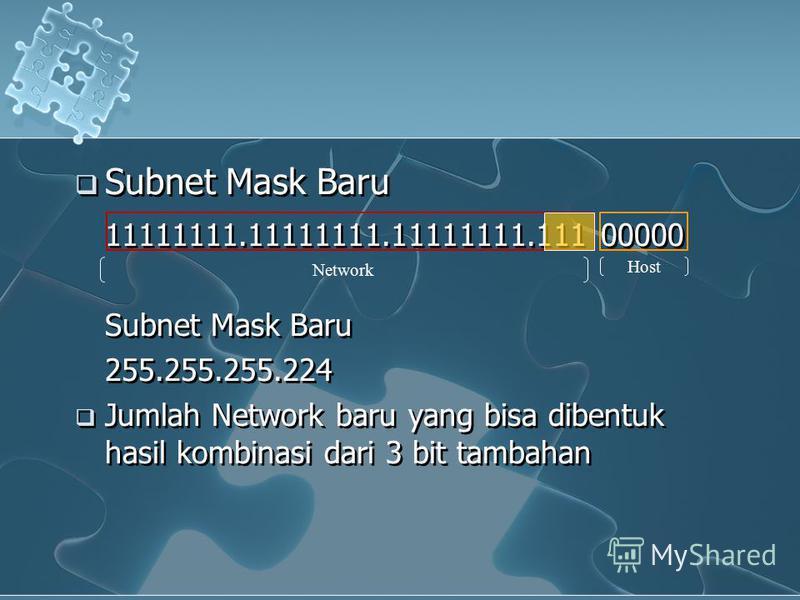 Subnet Mask Baru 11111111.11111111.11111111.111 00000 Subnet Mask Baru 255.255.255.224 Jumlah Network baru yang bisa dibentuk hasil kombinasi dari 3 bit tambahan Subnet Mask Baru 11111111.11111111.11111111.111 00000 Subnet Mask Baru 255.255.255.224 J