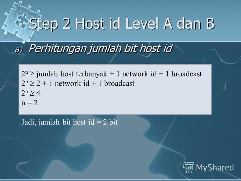 a) Perhitungan jumlah bit host id Step 2 Host id Level A dan B 2 n jumlah host terbanyak + 1 network id + 1 broadcast 2 n 2 + 1 network id + 1 broadcast 2 n 4 n = 2 Jadi, jumlah bit host id = 2 bit