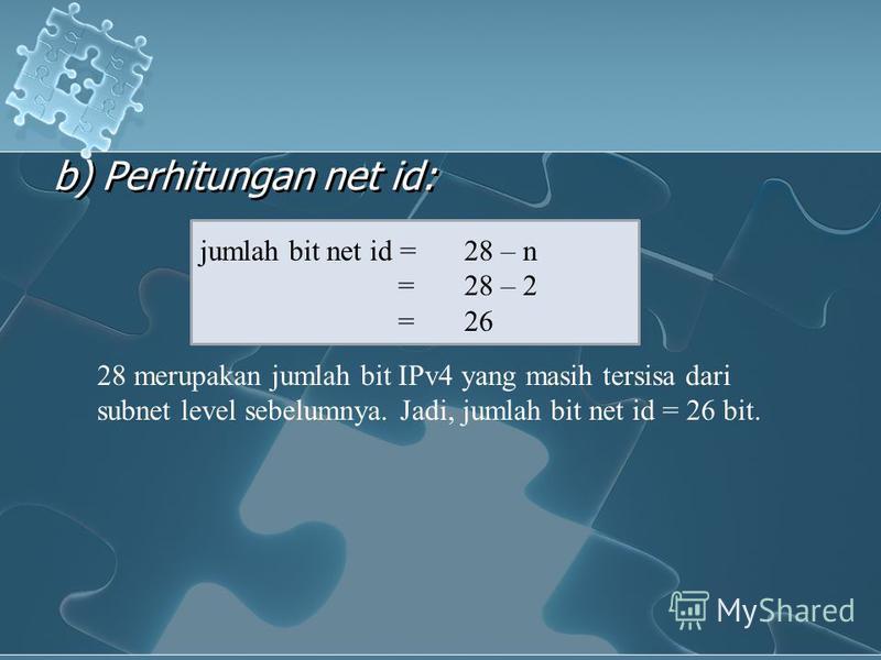 b) Perhitungan net id: jumlah bit net id =28 – n =28 – 2 =26 28 merupakan jumlah bit IPv4 yang masih tersisa dari subnet level sebelumnya. Jadi, jumlah bit net id = 26 bit.