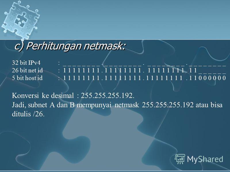 c) Perhitungan netmask: 32 bit IPv4: _ _ _ _ _ _ _ _. _ _ _ _ _ _ _ _. _ _ _ _ _ _ _ _. _ _ _ _ _ _ _ _ 26 bit net id: 1 1 1 1 1 1 1 1. 1 1 1 1 1 1 1 1. 1 1 1 1 1 1 1 1. 1 1 _ _ _ _ _ _ 5 bit host id: 1 1 1 1 1 1 1 1. 1 1 1 1 1 1 1 1. 1 1 1 1 1 1 1 1