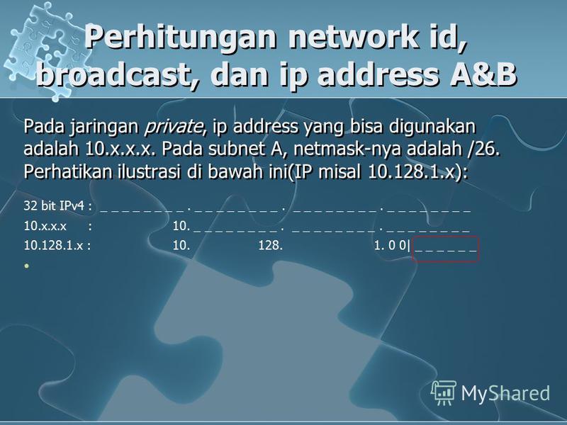 Pada jaringan private, ip address yang bisa digunakan adalah 10.x.x.x. Pada subnet A, netmask-nya adalah /26. Perhatikan ilustrasi di bawah ini(IP misal 10.128.1.x): Perhitungan network id, broadcast, dan ip address A&B 32 bit IPv4 : _ _ _ _ _ _ _ _.
