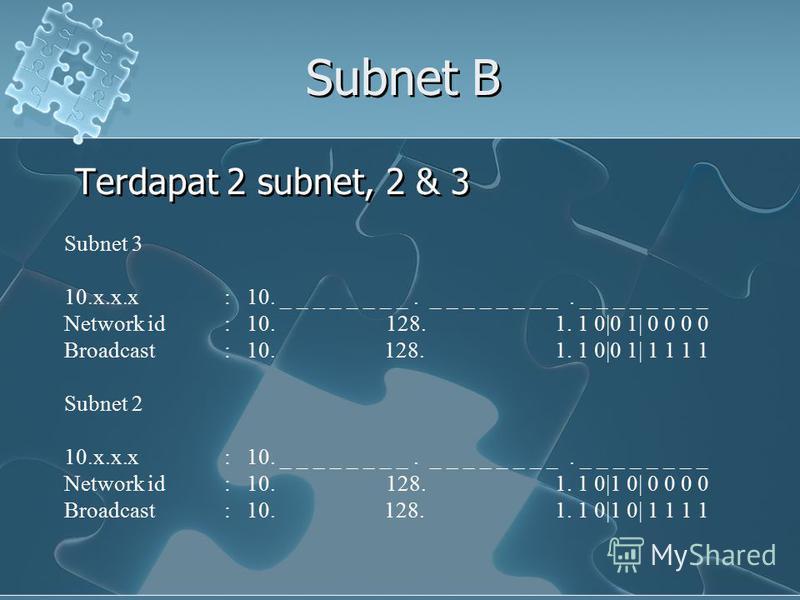 Subnet B Terdapat 2 subnet, 2 & 3 Subnet 3 10.x.x.x: 10. _ _ _ _ _ _ _ _. _ _ _ _ _ _ _ _. _ _ _ _ _ _ _ _ Network id: 10. 128. 1. 1 0|0 1| 0 0 0 0 Broadcast : 10. 128. 1. 1 0|0 1| 1 1 1 1 Subnet 2 10.x.x.x: 10. _ _ _ _ _ _ _ _. _ _ _ _ _ _ _ _. _ _