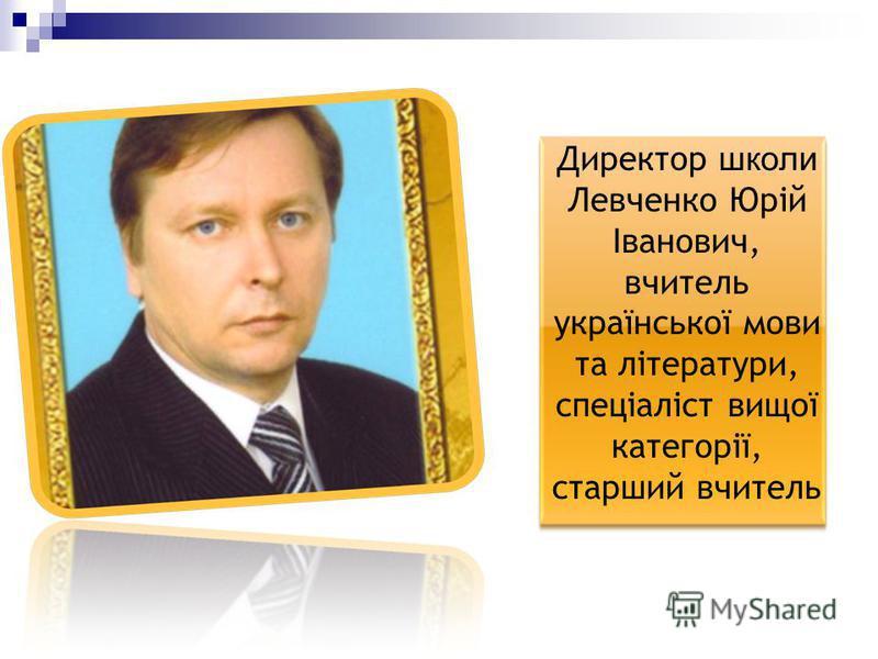 Директор школи Левченко Юрій Іванович, вчитель української мови та літератури, спеціаліст вищої категорії, старший вчитель
