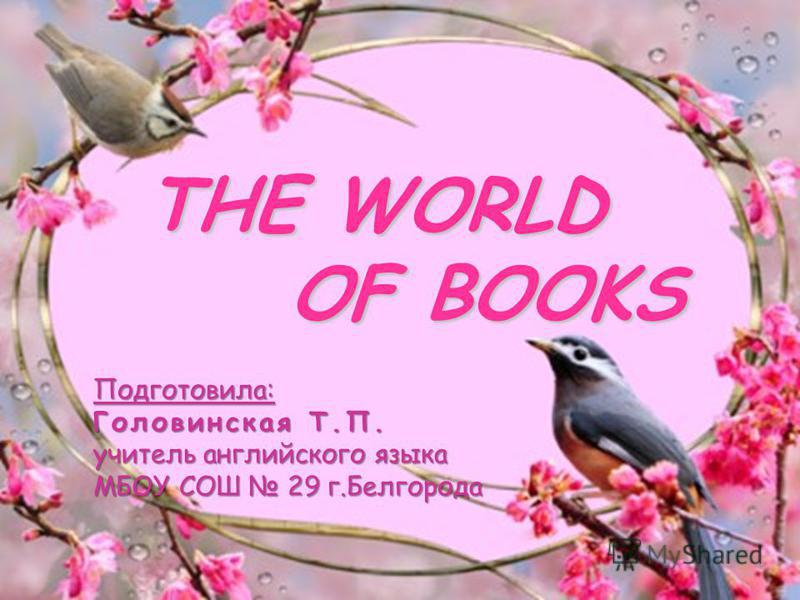 THE WORLD OF BOOKS Подготовила: Головинская Т.П. учитель английского языка МБОУ СОШ 29 г.Белгорода