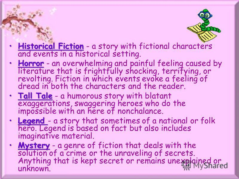Historical FictionHistorical Fiction - a story with fictional characters and events in a historical setting. HorrorHorror - an overwhelming and painful feeling caused by literature that is frightfully shocking, terrifying, or revolting. Fiction in wh