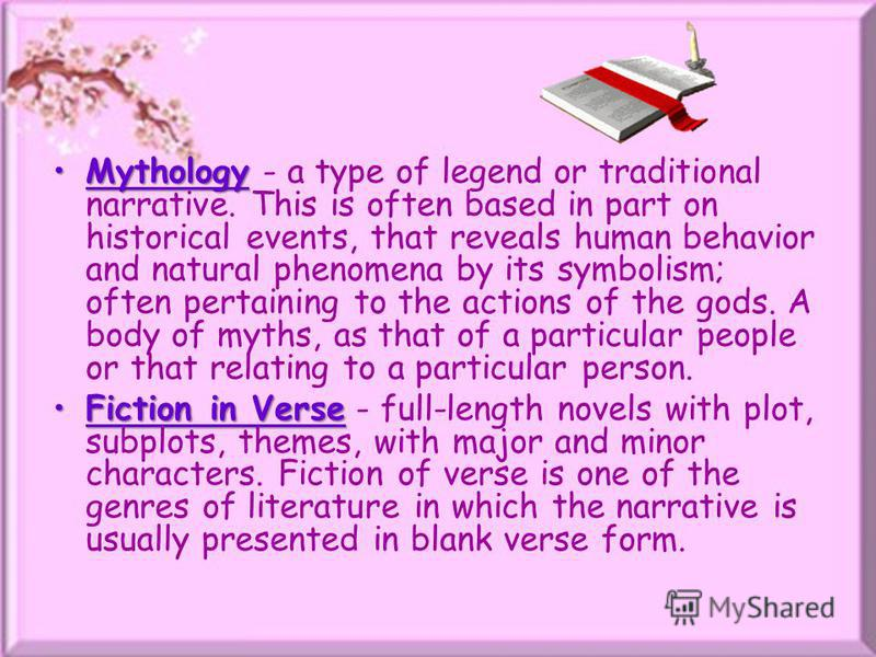MythologyMythology - a type of legend or traditional narrative. This is often based in part on historical events, that reveals human behavior and natural phenomena by its symbolism; often pertaining to the actions of the gods. A body of myths, as tha