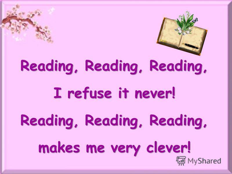 Reading, Reading, Reading, I refuse it never! Reading, Reading, Reading, makes me very clever!