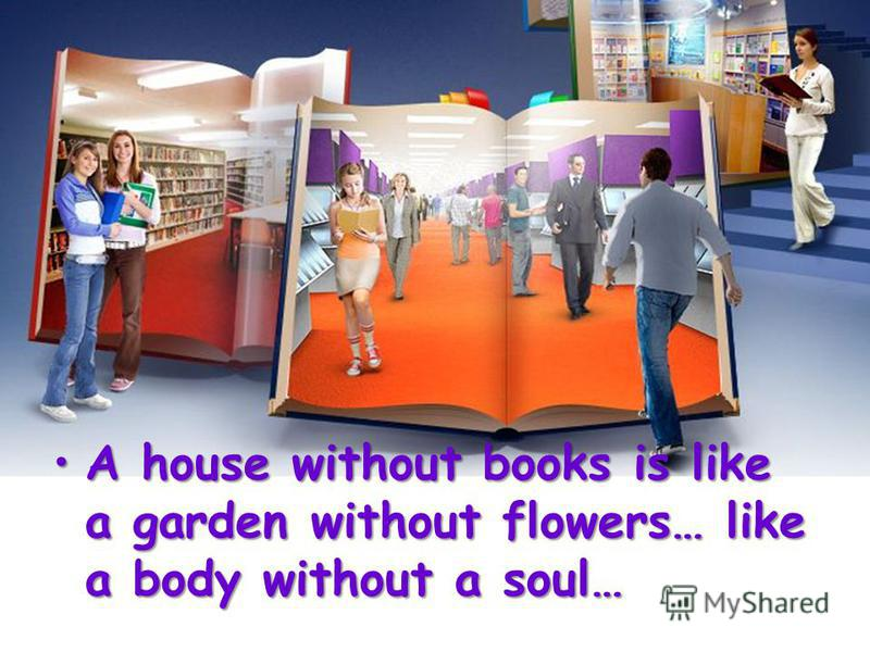 A house without books is like a garden without flowers… like a body without a soul…A house without books is like a garden without flowers… like a body without a soul…