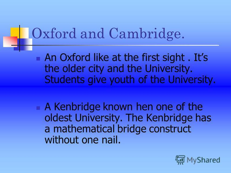 Oxford and Cambridge. An Oxford like at the first sight. Its the older city and the University. Students give youth of the University. A Kenbridge known hen one of the oldest University. The Kenbridge has a mathematical bridge construct without one n