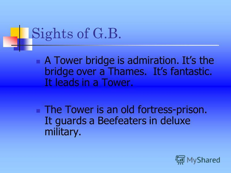 Sights of G.B. A Tower bridge is admiration. Its the bridge over a Thames. Its fantastic. It leads in a Tower. The Tower is an old fortress-prison. It guards a Beefeaters in deluxe military.