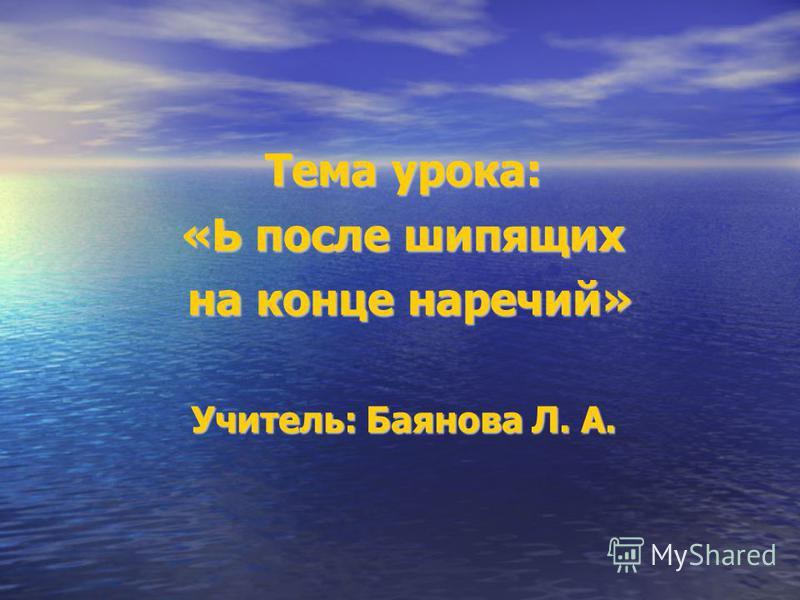 Тема урока: «Ь после шипящих на конце наречий» на конце наречий» Учитель: Баянова Л. А.