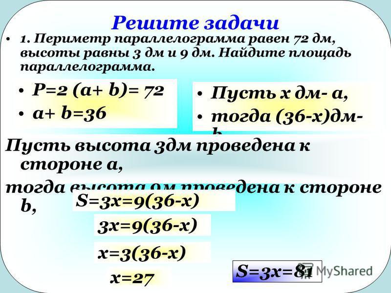 Решите задачи 1. Периметр параллелограмма равен 72 дм, высоты равны 3 дм и 9 дм. Найдите площадь параллелограмма. P=2 (a+ b)= 72 a+ b=36 Пусть x дм- a, тогда (36-x)дм- b Пусть высота 3 дм проведена к стороне а, тогда высота 9 м проведена к стороне b,
