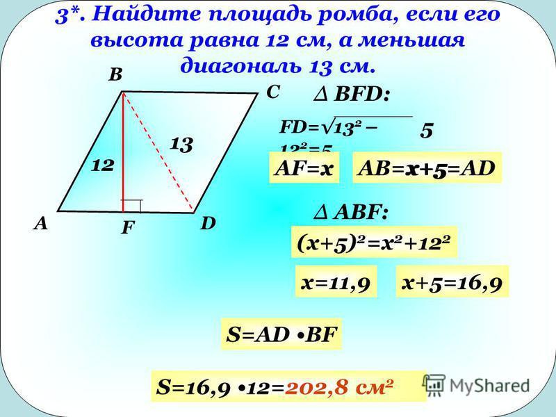 3*. Найдите площадь ромба, если его высота равна 12 см, а меньшая диагональ 13 см. 12 13 A B C D F FD=13 2 – 12 2 =5 AF=xAB=x+5=AD Δ BFD: Δ ABF: (x+5) 2 =x 2 +12 2 xx+5 5 x=11,9x+5=16,9 S=AD BF S=16,9 12=202,8 см 2