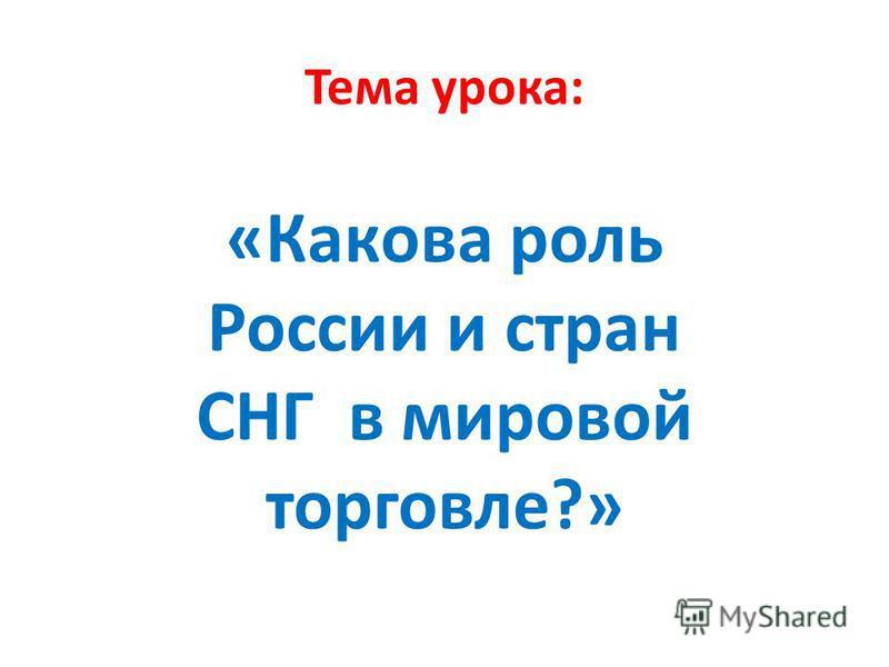 Тема урока: «Какова роль России и стран СНГ в мировой торговле?»