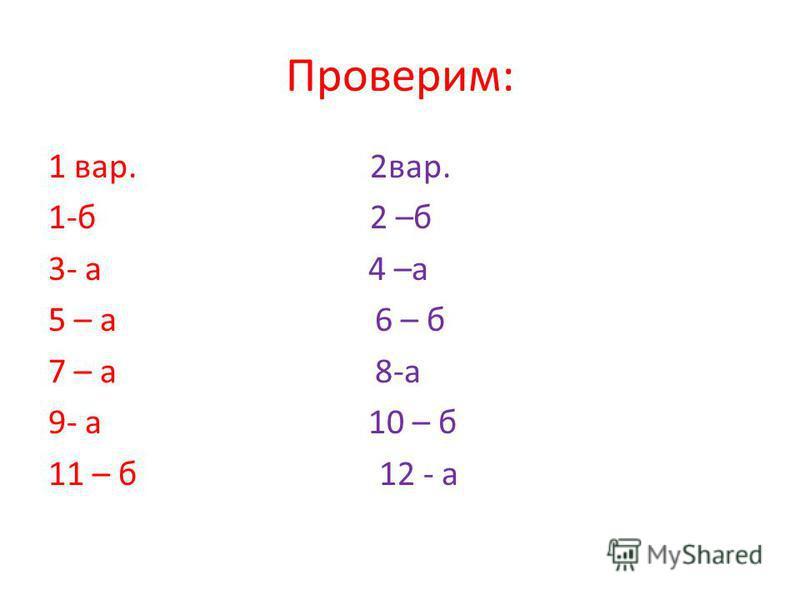 Проверим: 1 вар. 2 вар. 1-б 2 –б 3- а 4 –а 5 – а 6 – б 7 – а 8-а 9- а 10 – б 11 – б 12 - а