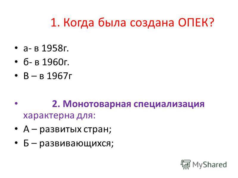 1. Когда была создана ОПЕК? а- в 1958 г. б- в 1960 г. В – в 1967 г 2. Монотоварная специализация характерна для: А – развитых стран; Б – развивающихся;