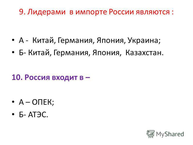 9. Лидерами в импорте России являются : А - Китай, Германия, Япония, Украина; Б- Китай, Германия, Япония, Казахстан. 10. Россия входит в – А – ОПЕК; Б- АТЭС.