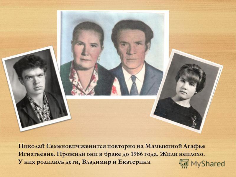 Николай Семенович женится повторно на Мамыкиной Агафье Игнатьевне. Прожили они в браке до 1986 года. Жили неплохо. У них родились дети, Владимир и Екатерина.