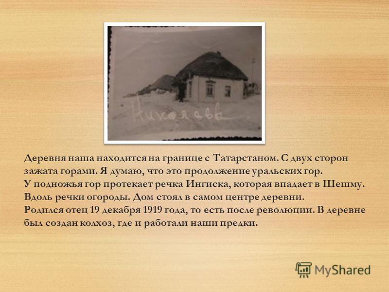 Деревня наша находится на границе с Татарстаном. С двух сторон зажата горами. Я думаю, что это продолжение уральских гор. У подножья гор протекает речка Ингиска, которая впадает в Шешму. Вдоль речки огороды. Дом стоял в самом центре деревни. Родился