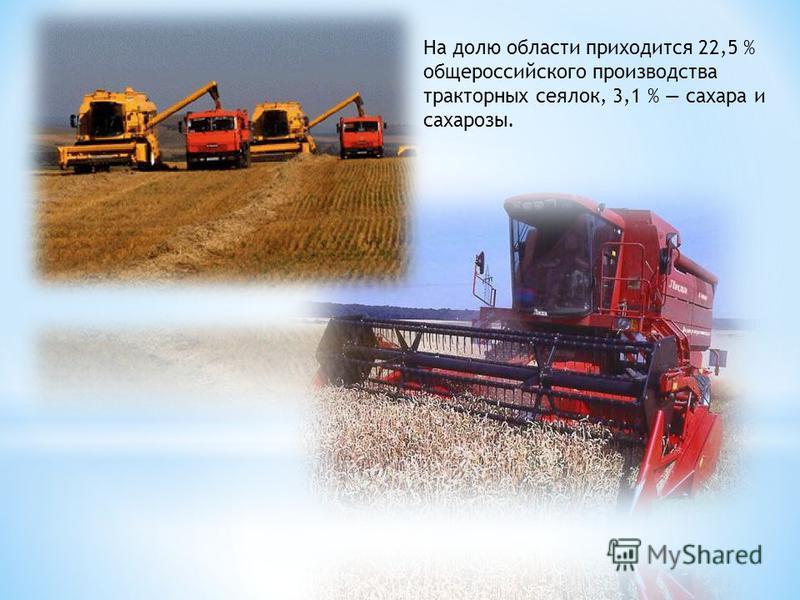 На долю области приходится 22,5 % общероссийского производства тракторных сеялок, 3,1 % сахара и сахарозы.